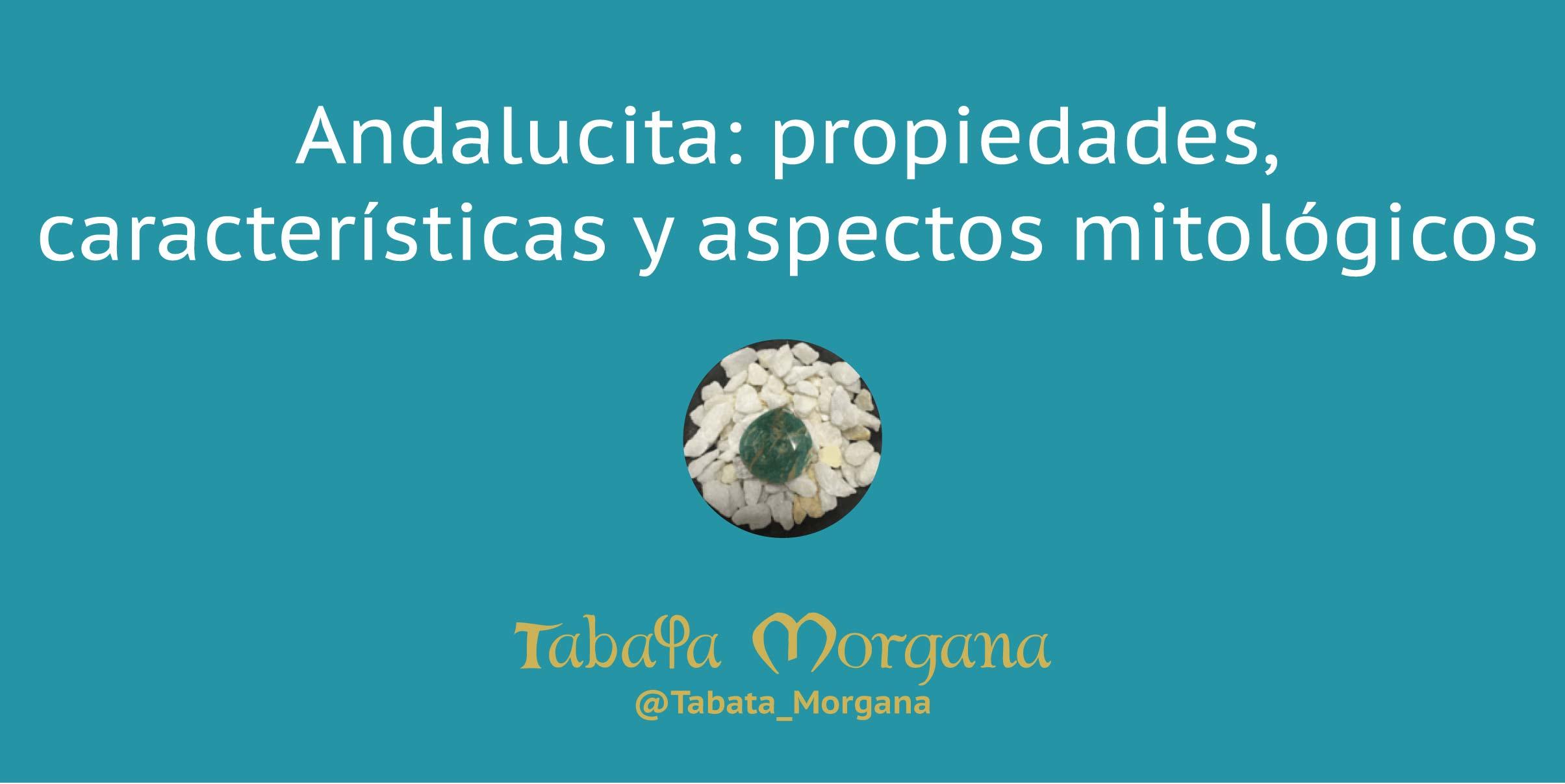 andalucita: propiedades, características y aspectos mitológicos en el blod de tabata morgana